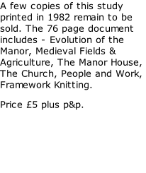 A few copies of this study printed in 1982 remain to be sold. The 76 page document includes - Evolution of the Manor, Medieval Fields & Agriculture, The Manor House, The Church, People and Work, Framework Knitting. Price £5 plus p&p.